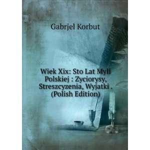 Wiek Xix: Sto Lat Myli Polskiej : Zyciorysy, Streszcyzenia