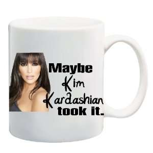MAYBE KIM KARDASHIAN TOOK IT Mug Coffee Cup 11 oz