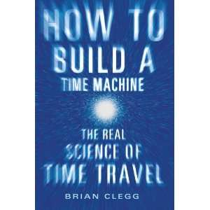 Brian CleggsHow to Build a Time Machine The Real Science