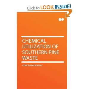 Chemical Utilization of Southern Pine Waste: John Seaman Bates: Books